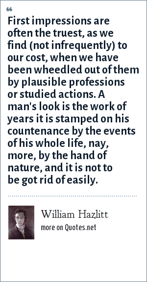 William Hazlitt: First impressions are often the truest, as we find (not infrequently) to our cost, when we have been wheedled out of them by plausible professions or studied actions. A man's look is the work of years it is stamped on his countenance by the events of his whole life, nay, more, by the hand of nature, and it is not to be got rid of easily.