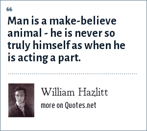 William Hazlitt: Man is a make-believe animal - he is never so truly himself as when he is acting a part.