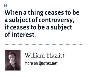 William Hazlitt: When a thing ceases to be a subject of controversy, it ceases to be a subject of interest.