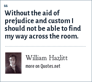 William Hazlitt: Without the aid of prejudice and custom I should not be able to find my way across the room.