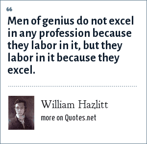 William Hazlitt: Men of genius do not excel in any profession because they labor in it, but they labor in it because they excel.