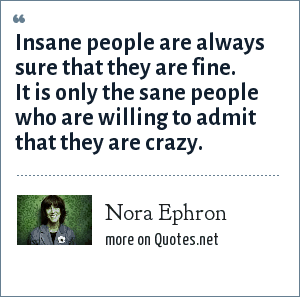 Nora Ephron: Insane people are always sure that they are fine. It is only the sane people who are willing to admit that they are crazy.