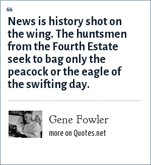 Gene Fowler: News is history shot on the wing. The huntsmen from the Fourth Estate seek to bag only the peacock or the eagle of the swifting day.