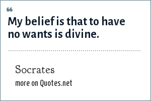 Socrates: My belief is that to have no wants is divine.
