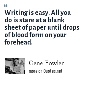 Gene Fowler: Writing is easy. All you do is stare at a blank sheet of paper until drops of blood form on your forehead.