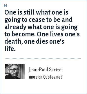 Jean-Paul Sartre: One is still what one is going to cease to be and already what one is going to become. One lives one's death, one dies one's life.