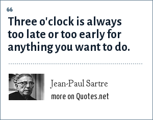 Jean-Paul Sartre: Three o'clock is always too late or too early for anything you want to do.