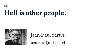 Jean-Paul Sartre: Hell is other people.