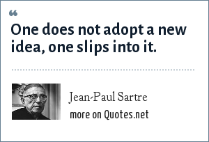 Jean-Paul Sartre: One does not adopt a new idea, one slips into it.