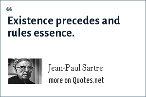 Jean-Paul Sartre: Existence precedes and rules essence.