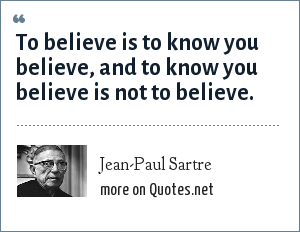 Jean-Paul Sartre: To believe is to know you believe, and to know you believe is not to believe.