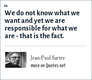 Jean-Paul Sartre: We do not know what we want and yet we are responsible for what we are - that is the fact.