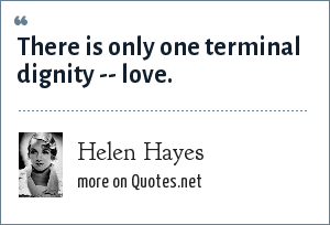 Helen Hayes: There is only one terminal dignity -- love.