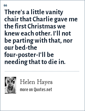 Helen Hayes: There's a little vanity chair that Charlie gave me the first Christmas we knew each other. I'll not be parting with that, nor our bed-the four-poster-I'll be needing that to die in.
