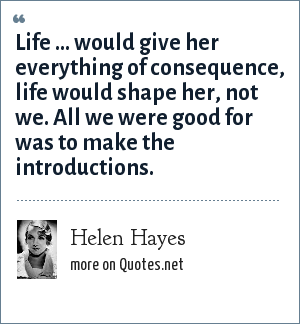 Helen Hayes: Life ... would give her everything of consequence, life would shape her, not we. All we were good for was to make the introductions.