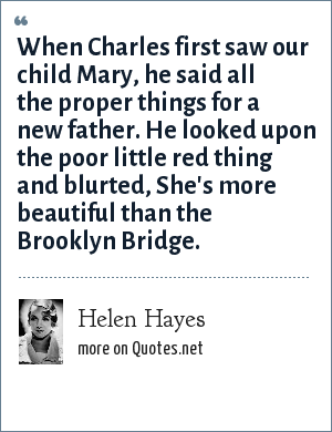 Helen Hayes: When Charles first saw our child Mary, he said all the proper things for a new father. He looked upon the poor little red thing and blurted, She's more beautiful than the Brooklyn Bridge.