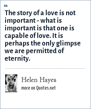 Helen Hayes: The story of a love is not important - what is important is that one is capable of love. It is perhaps the only glimpse we are permitted of eternity.
