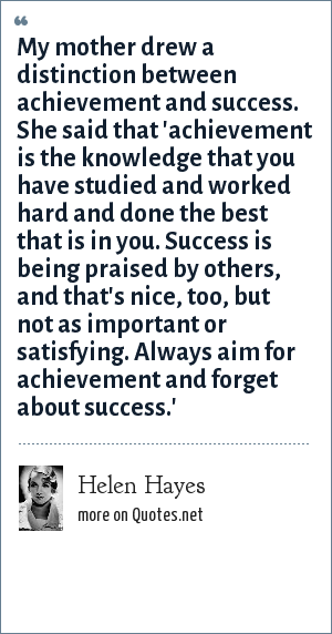 Helen Hayes: My mother drew a distinction between achievement and success. She said that 'achievement is the knowledge that you have studied and worked hard and done the best that is in you. Success is being praised by others, and that's nice, too, but not as important or satisfying. Always aim for achievement and forget about success.'