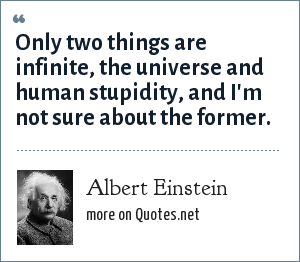 Albert Einstein: Only two things are infinite, the universe and human stupidity, and I'm not sure about the former.
