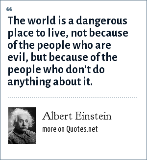 Albert Einstein: The world is a dangerous place to live, not because of the people who are evil, but because of the people who don't do anything about it.