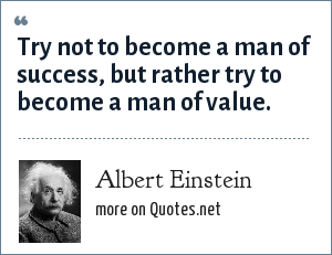 Albert Einstein: Try not to become a man of success, but rather try to become a man of value.