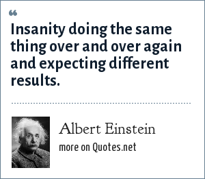 Albert Einstein: Insanity doing the same thing over and over again and expecting different results.