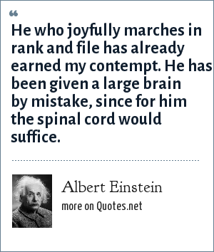 Albert Einstein: He who joyfully marches in rank and file has already earned my contempt. He has been given a large brain by mistake, since for him the spinal cord would suffice.