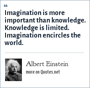 Albert Einstein: Imagination is more important than knowledge. Knowledge is limited. Imagination encircles the world.