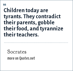 Socrates: Children today are tyrants. They contradict their parents, gobble their food, and tyrannize their teachers.