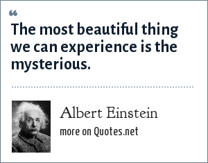 Albert Einstein: The most beautiful thing we can experience is the mysterious.