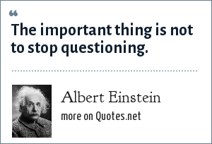 Albert Einstein: The important thing is not to stop questioning.