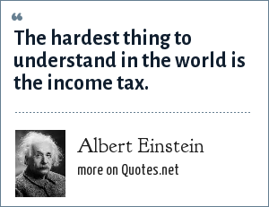 Albert Einstein: The hardest thing to understand in the world is the income tax.