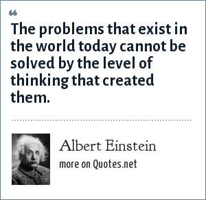 Albert Einstein: The problems that exist in the world today cannot be solved by the level of thinking that created them.