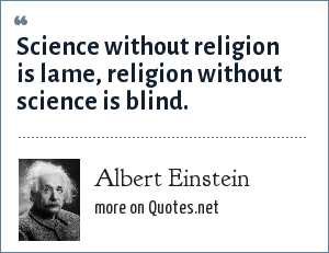 Albert Einstein: Science without religion is lame, religion without science is blind.
