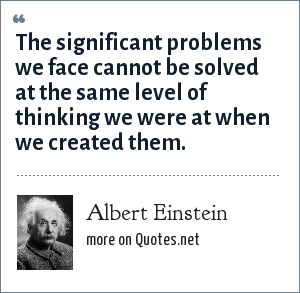 Albert Einstein: The significant problems we face cannot be solved at the same level of thinking we were at when we created them.