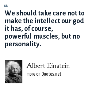 Albert Einstein: We should take care not to make the intellect our god it has, of course, powerful muscles, but no personality.