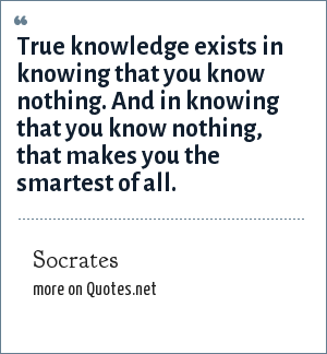 Socrates: True knowledge exists in knowing that you know nothing. And in knowing that you know nothing, that makes you the smartest of all.