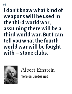 Albert Einstein: I don't know what kind of weapons will be used in the third world war, assuming there will be a third world war. But I can tell you what the fourth world war will be fought with -- stone clubs.
