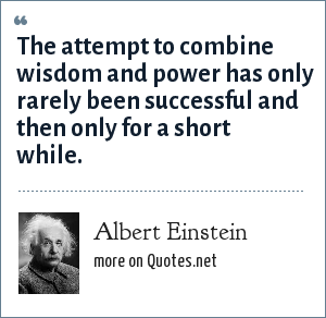 Albert Einstein: The attempt to combine wisdom and power has only rarely been successful and then only for a short while.