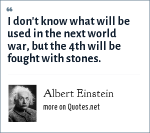 Albert Einstein: I don't know what will be used in the next world war, but the 4th will be fought with stones.