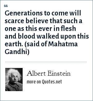 Albert Einstein: Generations to come will scarce believe that such a one as this ever in flesh and blood walked upon this earth. (said of Mahatma Gandhi)