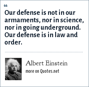 Albert Einstein: Our defense is not in our armaments, nor in science, nor in going underground. Our defense is in law and order.
