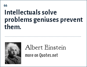 Albert Einstein: Intellectuals solve problems geniuses prevent them.