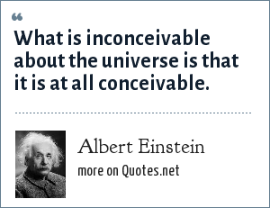 Albert Einstein: What is inconceivable about the universe is that it is at all conceivable.