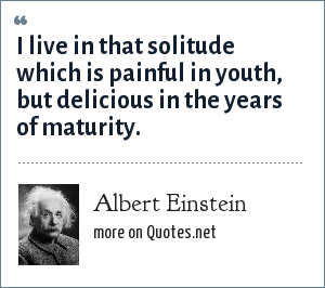 Albert Einstein: I live in that solitude which is painful in youth, but delicious in the years of maturity.