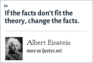 Albert Einstein: If the facts don't fit the theory, change the facts.