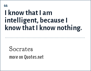 Socrates: I know that I am intelligent, because I know that I know nothing.