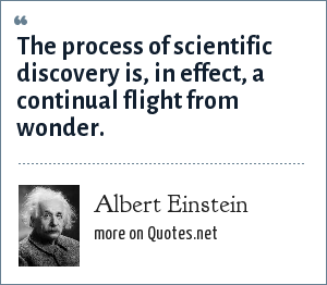 Albert Einstein: The process of scientific discovery is, in effect, a continual flight from wonder.