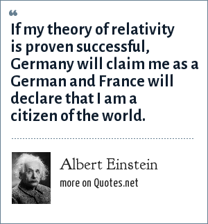 Albert Einstein: If my theory of relativity is proven successful, Germany will claim me as a German and France will declare that I am a citizen of the world.