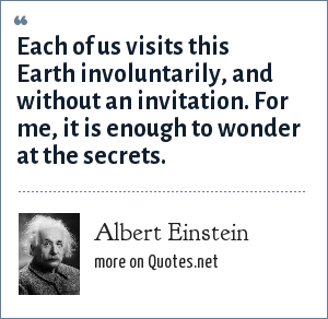 Albert Einstein: Each of us visits this Earth involuntarily, and without an invitation. For me, it is enough to wonder at the secrets.